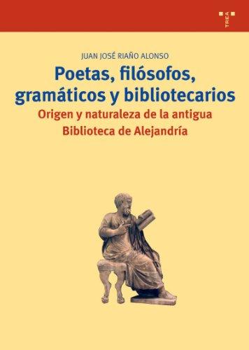 Poetas, filósofos, gramáticos y bibliotecarios: Origen y naturaleza de la antigua Biblioteca de Alejandría (Biblioteconomía y Administración Cultural) por Juan José Riaño Alonso