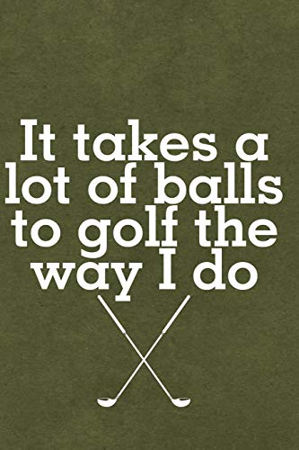 It Takes A Lot Of Balls To Golf The Way I Do: Journal, Notebook, Diary Or Sketchbook With Lined Paper