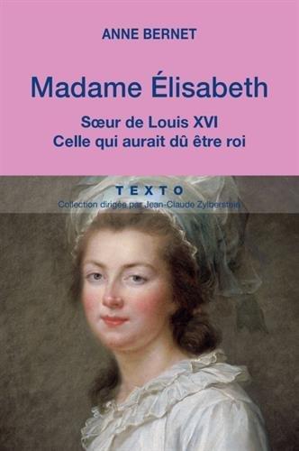 Madame Elisabeth. Soeur de Louis XVI, celle qui aurait d tre roi
