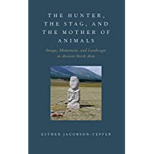The Hunter, the Stag, and the Mother of Animals: Image, Monument, and Landscape in Ancient North Asia