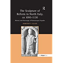 """""""The Sculpture of Reform in North Italy, ca 1095-1130                                                                                                  ... """": History and Patronage of Romanesque Fa?es"""