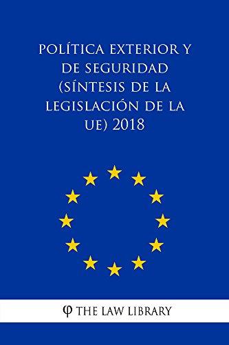 Política exterior y de seguridad (Síntesis de la legislación de la UE) 2018 por The Law Library