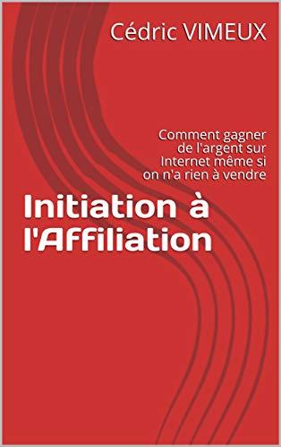 Initiation à l'Affiliation: Comment gagner de l'argent sur Internet même si on n'a rien à vendre par Cédric VIMEUX