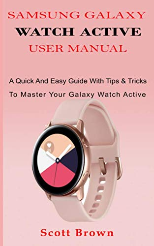 SAMSUNG GALAXY WATCH ACTIVE USER MANUAL: A Quick And Easy Guide With Tips & Tricks To Master Your Galaxy Watch Active - Support Watch