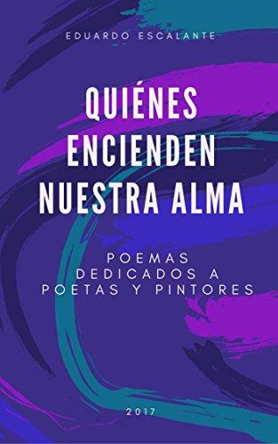 Quiénes encienden nuestra alma: Poemas dedicados a poetas y pintores por Eduardo Escalante