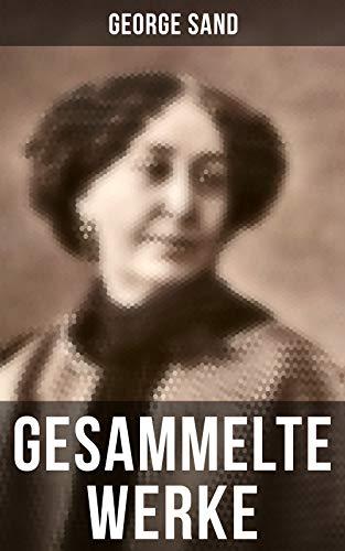George Sand: Gesammelte Werke: Romane, Novellen, Autobiographie & Briefe