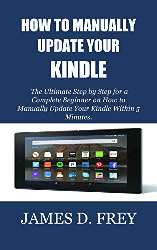 HOW TO MANUALLY UPDATE YOUR KINDLE: The Ultimate Step by Step for a Complete Beginner on How to Manually Update Your Kindle Within 5 Minutes. (English Edition)