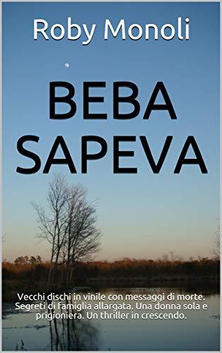 BEBA SAPEVA: Vecchi dischi in vinile con messaggi di morte. Segreti di famiglia allargata. Una donna sola e prigioniera. Un thriller in crescendo. (Crimini venuti dal passato. Vol.3)