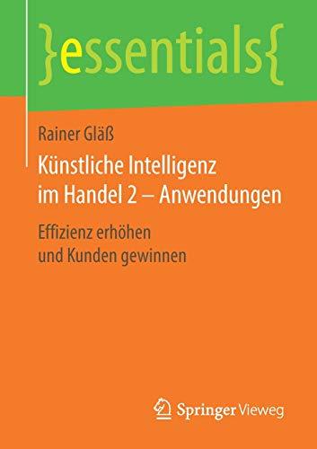 Künstliche Intelligenz im Handel 2 - Anwendungen: Effizienz erhöhen und Kunden gewinnen (essentials)