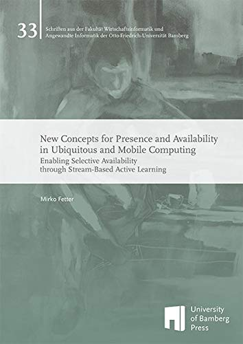 New Concepts for Presence and Availability in Ubiquitous and Mobile Computing: Enabling Selective Availability through Stream-Based Active Learning ... der Otto-Friedrich-Universität Bamberg)