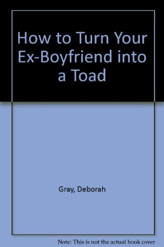 how-to-turn-your-ex-boyfriend-into-a-toad-by-deborah-gray-1996-04-01