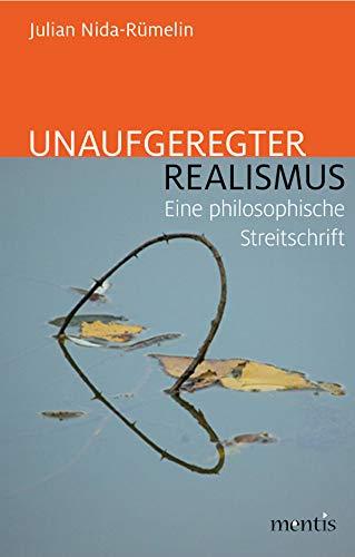 Unaufgeregter Realismus: Eine philosophische Streitschrift