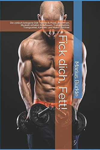 Fick dich, Fett!: Die zyklisch ketogene Diät: Theorie & Praxis, abnehmen, Muskeln erhalten & aufbauen, Trainingspläne, Traingszirkel, Kalorien- und Makro-Rechner