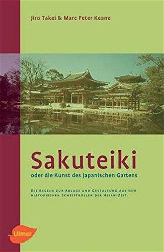 Sakuteiki oder Die Kunst des Japanischen Gartens: Die Regeln zur Anlage und Gestaltung aus den historischen Schriftenrollen der Heian-Zeit