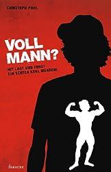 Voll Mann!?: Mit Lust und Frust ein echter Kerl werden