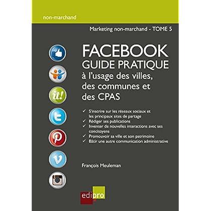 Facebook - Guide pratique à l'usage des villes, des communes et des CPAS: Améliorer la visibilité d'administrations belges grâce aux réseaux sociaux (Non-marchand t. 5)