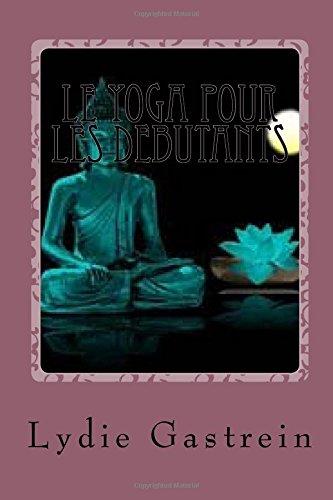 Le yoga pour les debutants: Petit guide pour bien démarrer par Lydie Gastrein