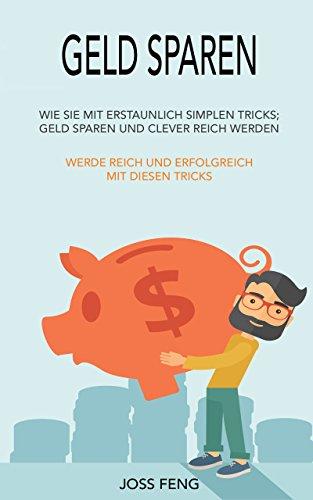 Geld sparen: Wie Sie in kürzester Zeit schuldenfrei sind- Geld sparen und clever reich werden (Geld sparen im Haushalt, Geldsparen Tipps)