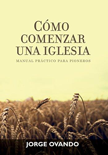 COMO COMENZAR UNA IGLESIA: MANUAL PRACTICO PARA PIONEROS por Jorge Ovando