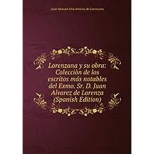 Lorenzana y su obra: Colecciòn de los escritos más notables del Exmo. Sr. D. Juan Alvarez de Lorenza (Spanish Edition)