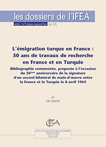 L'émigration turque en France: 50 ans de travaux de recherche en France et en Turquie: Bibliographie commentée, proposée à l'occasion du 50e anniversaire ... le 8 avril 1965 (La Turquie aujourd'hui) par Elif Aksaz