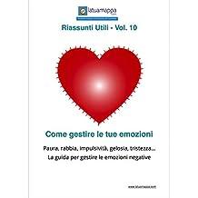 Come gestire le tue emozioni: Paura, rabbia, impulsività, gelosia, tristezza... La guida per gestire le emozioni negative (I Riassunti Utili Vol. 10) (Italian Edition)