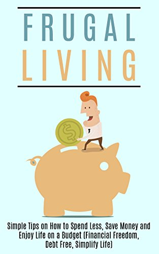 Frugal Living: Simple Tips on How to Spend Less, Save Money and Enjoy Life on a Budget (Financial Freedom, Debt Free, Simplify Life) (Frugal living, Minimalist, Spending Less, Saving Money)