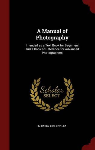 A Manual of Photography: Intended as a Text Book for Beginners and a Book of Reference for Advanced Photographers