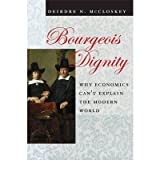 [ BOURGEOIS DIGNITY: WHY ECONOMICS CAN'T EXPLAIN THE MODERN WORLD ] Bourgeois Dignity: Why Economics Can't Explain the Modern World By McCloskey, Deirdre N ( Author ) Nov-2010 [ Hardcover ]