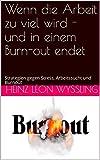 Wenn die Arbeit zu viel wird - und in einem Burn-out endet: Strategien gegen Stress, Arbeitssucht und Burnout