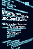 Information Technology And Small Business: Antecedents And Consequences of Technology Adoption
