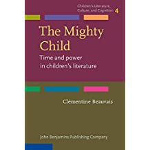 The Mighty Child: Time and power in children's literature (Children's Literature, Culture, and Cognition, Band 4)