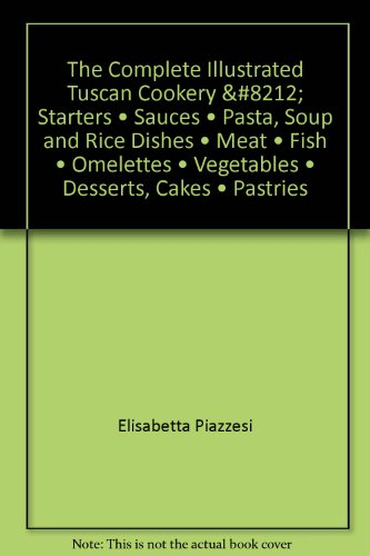 The Complete Illustrated Tuscan Cookery: Starters • Sauces • Pasta, Soup and Rice Dishes • Meat • Fish • Omelettes • Vegetables • Desserts, Cakes • Pastries