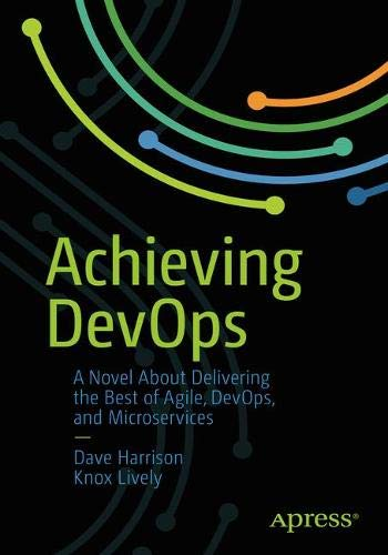 Achieving DevOps: A Novel About Delivering the Best of Agile, DevOps, and Microservices por Dave Harrison