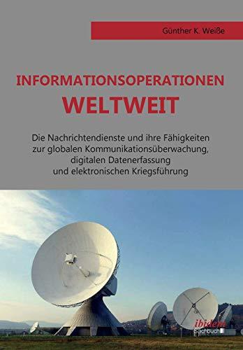Informationsoperationen weltweit: Die Nachrichtendienste und ihre Fähigkeiten zur globalen Kommunikationsüberwachung, digitalen Datenerfassung und elektronischen Kriegsführung