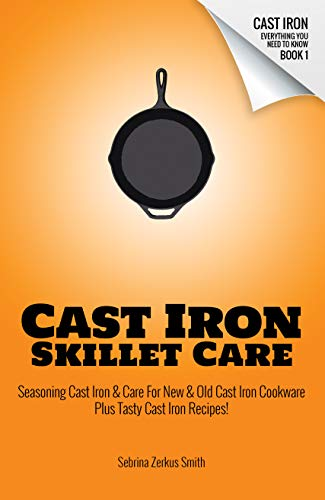 CAST IRON SKILLET CARE: Seasoning Cast Iron and Care for New and Old Cast Iron Cookware Plus Tasty Cast Iron Skillet Recipes (Cast Iron - Everything You Need To Know Book 1) (English Edition)