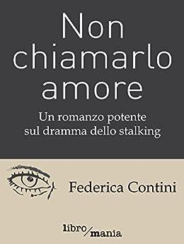 Non chiamarlo amore: Un romanzo potente sul dramma dello stalking di [Contini, Federica]