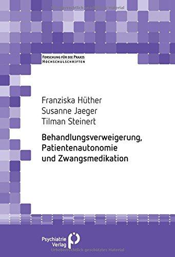 Behandlungsverweigerung, Patientenautonomie und Zwangsmedikation (Forschung fuer die Praxis - Hochschulschriften)