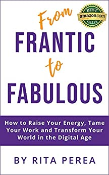 From Frantic to Fabulous: How to Raise Your Energy, Tame Your Work and Transform Your World in the Digital Age (English Edition) par [Perea, Rita]