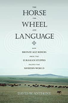 The Horse, the Wheel, and Language: How Bronze-Age Riders from the Eurasian Steppes Shaped the Modern World von [Anthony, David W.]