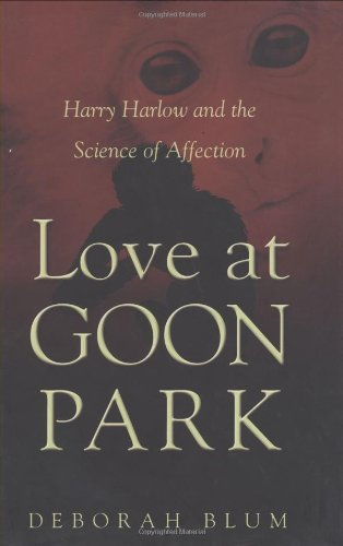 Love at Goon Park: Harry Harlow and the Science of Affection by Deborah Blum (2002-11-29)