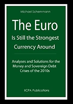 The Euro is Still the Strongest Currency Around. Analyses and Solutions for the Money and Sovereign Debt Crises of the 2010s. (English Edition) di [Schemmann, Michael]