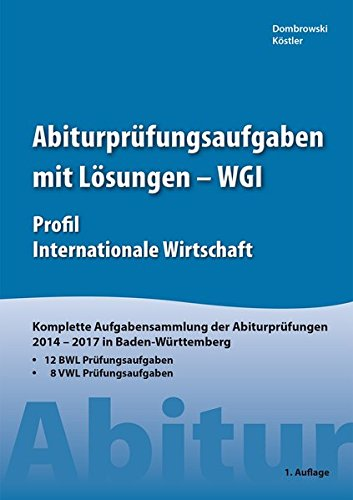 Abiturprüfungsaufgaben mit Lösungen - WGI Profil Internationale Wirtschaft: Komplette Aufgabensammlung der Abiturprüfungen 2014 - 2017 in Baden Württemberg