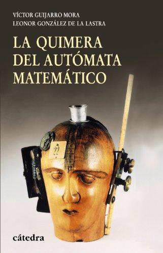 La quimera del automata matematico / The Chimera of Mathematical Automaton: Del calculador medieval a la maquina analitica de Babbage / Medieval Calculator to Babbage's Analytical Engine por Victor Guijarro, Leonor Gonzalez De La Lastra