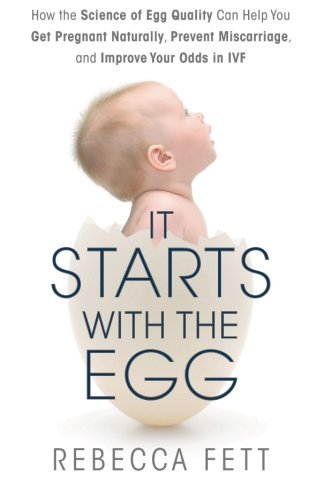 It Starts with the Egg: How the Science of Egg Quality Can Help You Get Pregnant Naturally, Prevent Miscarriage, and Improve Your Odds in IVF by Fett, Rebecca (March 28, 2014) Paperback