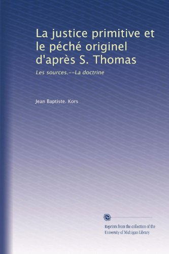 La justice primitive et le péché originel d'après S. Thomas: Les sources.--La doctrine (French Edition)
