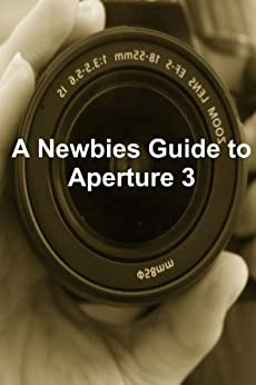 A Newbies Guide to Aperture 3: The Essential Beginners Guide to Getting Started with Apple's Photo Editing Software by [Minute Help Guides]