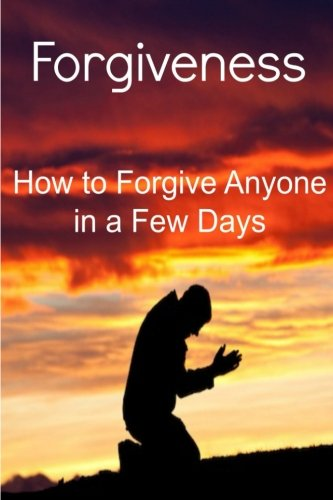 Forgiveness: How to Forgive Anyone in a Few Days: Forgiveness, Forgiveness Book, Forgiveness Facts, Forgiveness Tips, Forgiveness Steps