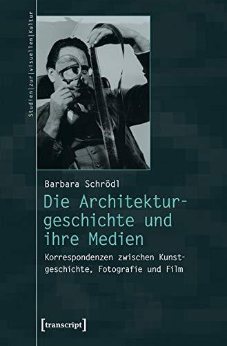 Die Architekturgeschichte und ihre Medien: Korrespondenzen zwischen Kunstgeschichte, Fotografie und Film (Studien zur visuellen Kultur)