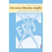 Den neuen Menschen schaffen: Die Umerziehung von schwererziehbaren und straffälligen Jugendlichen in der DDR (1945 - 1990)